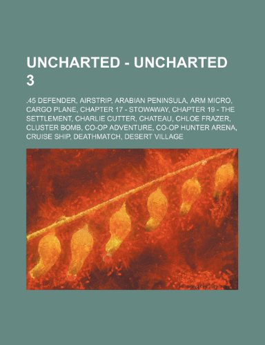 9781234675080: Uncharted - Uncharted 3: .45 Defender, Airstrip, Arabian Peninsula, Arm Micro, Cargo Plane, Chapter 17 - Stowaway, Chapter 19 - The Settlement,