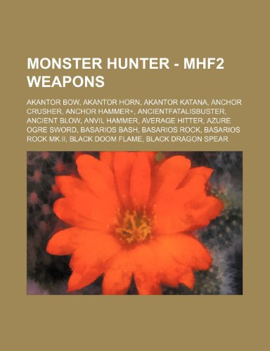 9781234675608: Monster Hunter - Mhf2 Weapons: Akantor Bow, Akantor Horn, Akantor Katana, Anchor Crusher, Anchor Hammer+, Ancientfatalisbuster, Ancient Blow, Anvil H