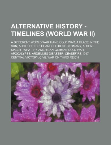 9781234678500: Alternative History - Timelines (World War II): A Different World War II and Cold War, a Place in the Sun, Adolf Hitler, Chancellor of Germany, Albert