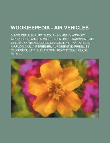9781234680633: Wookieepedia - Air Vehicles: 3-2-Xr Repulsorlift Sled, AHS-1 Heavy Assault Airspeeder, Ast-5 Armored Sentinel Transport, Adi Gallia's Commandeered