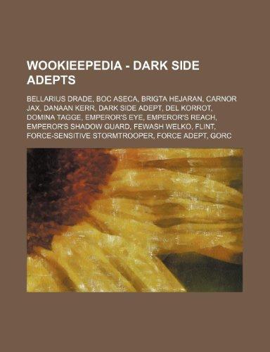 9781234681104: Wookieepedia - Dark Side Adepts: Bellarius Drade, Boc Aseca, Brigta Hejaran, Carnor Jax, Danaan Kerr, Dark Side Adept, del Korrot, Domina Tagge, Emper