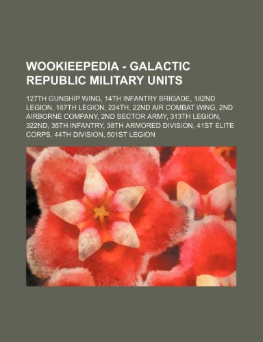 9781234681289: Wookieepedia - Galactic Republic Military Units: 127th Gunship Wing, 14th Infantry Brigade, 182nd Legion, 187th Legion, 224th, 22nd Air Combat Wing, 2