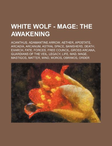 9781234682576: White Wolf - Mage: The Awakening: Acanthus, Adamantine Arrow, Aether, Apostate, Arcadia, Arcanum, Astral Space, Banishers, Death, Exarch,
