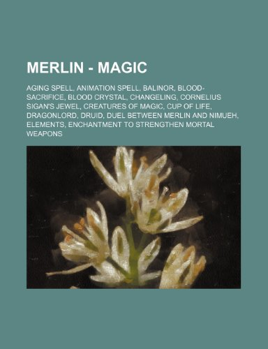 9781234684808: Merlin - Magic: Aging Spell, Animation Spell, Balinor, Blood-Sacrifice, Blood Crystal, Changeling, Cornelius Sigan's Jewel, Creatures