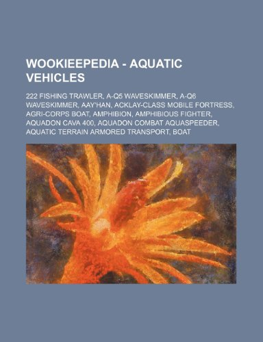 9781234688332: Wookieepedia - Aquatic Vehicles: 222 Fishing Trawler, A-Q5 Waveskimmer, A-Q6 Waveskimmer, Aay'han, Acklay-Class Mobile Fortress, Agri-Corps Boat, Amph