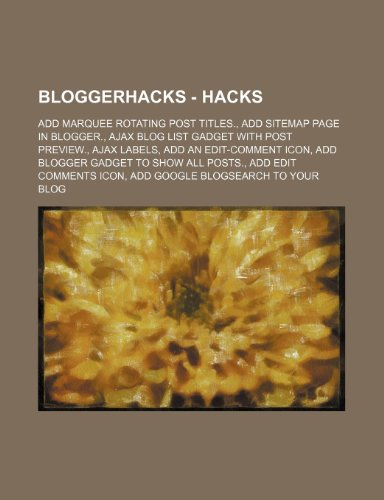9781234691073: Bloggerhacks - Hacks: Add Marquee Rotating Post Titles., Add Sitemap Page in Blogger., Ajax Blog List Gadget with Post Preview., Ajax Labels