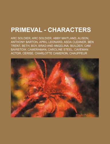 9781234692919: Primeval - Characters: ARC Soldier, ARC Soldier, Abby Maitland, Alison, Anthony Barton, April Leonard, Asda Cleaner, Ben Trent, Beth, Boy, Br