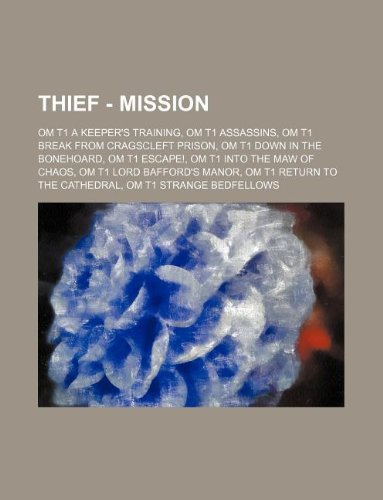9781234694883: Thief - Mission: OM T1 A Keeper's Training, OM T1 Assassins, OM T1 Break From Cragscleft Prison, OM T1 Down In The Bonehoard, OM T1 Escape!, OM T1 ... To The Cathedral, OM T1 Strange Bedfellows,