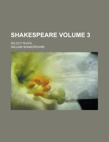 Shakespeare; Select Plays ... Volume 3 (9781234695903) by William Shakespeare