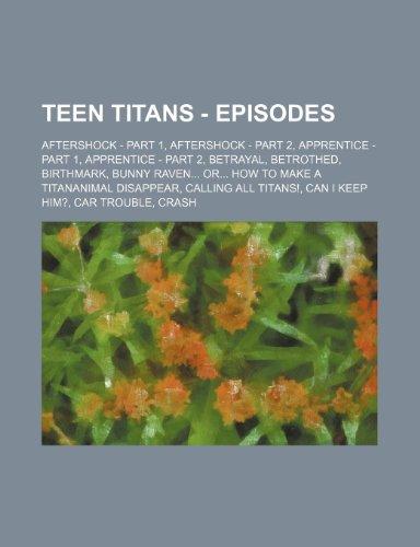 9781234697242: Teen Titans - Episodes: Aftershock - Part 1, Aftershock - Part 2, Apprentice - Part 1, Apprentice - Part 2, Betrayal, Betrothed, Birthmark, Bunny ... Titans!, Can I Keep Him?, Car Trouble, Crash,