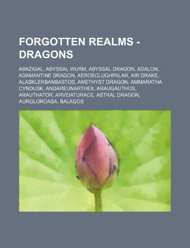 9781234700591: Forgotten Realms - Dragons: Abazigal, Abyssal Wurm, Abyssal dragon, Adalon, Adamantine dragon, Aerosclughpalar, Air drake, Alasklerbanbastos, Amethyst ... Arveiaturace, Astral dragon, Aurglor