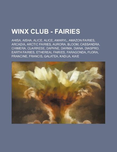 9781234700652: Winx Club - Fairies: Ahisa, Aisha, Alice, Alice, Amaryl, Amazon Fairies, Arcadia, Arctic Fairies, Aurora, Bloom, Cassandra, Chimera, Clairr