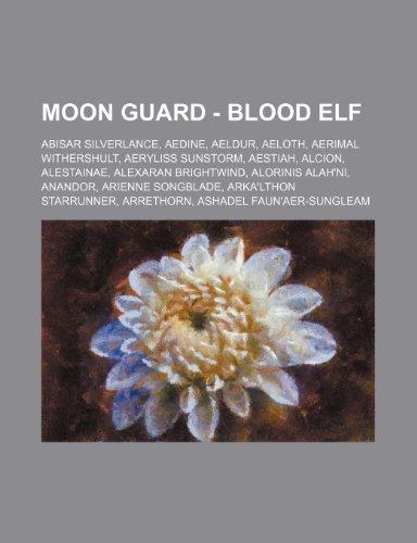 9781234702083: Moon Guard - Blood Elf: Abisar Silverlance, Aedine, Aeldur, Aeloth, Aerimal Withershult, Aeryliss Sunstorm, Aestiah, Alcion, Alestainae, Alexa