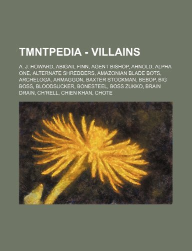 9781234703486: Tmntpedia - Villains: A. J. Howard, Abigail Finn, Agent Bishop, Ahnold, Alpha One, Alternate Shredders, Amazonian Blade Bots, Archeloga, Arm