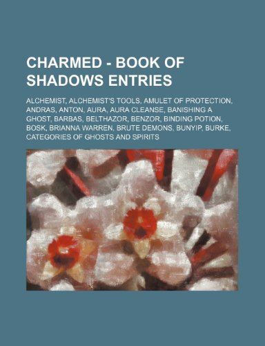 9781234704193: Charmed - Book of Shadows Entries: Alchemist, Alchemist's Tools, Amulet of Protection, Andras, Anton, Aura, Aura Cleanse, Banishing a Ghost, Barbas, B