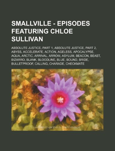 9781234714833: Smallville - Episodes Featuring Chloe Sullivan: Absolute Justice, Part 1, Absolute Justice, Part 2, Abyss, Accelerate, Action, Ageless, Apocalypse, Aq