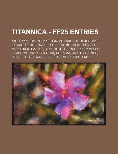 9781234716226: Titannica - Ff25 Entries: Ant, Bakk-Ruman, Bakk Ruman, Baron Tholdur, Battle of Castle Hill, Battle of Helm Hill, Bean, Beneath Nightmare Castle