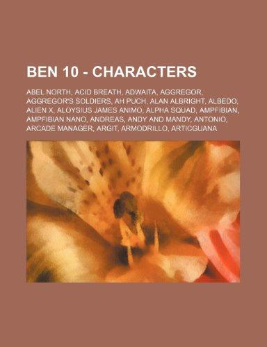 9781234719371: Ben 10 - Characters: Abel North, Acid Breath, Adwaita, Aggregor, Aggregor's Soldiers, Ah Puch, Alan Albright, Albedo, Alien X, Aloysius James Animo, ... Antonio, Arcade Manager, Argit, Armodrill