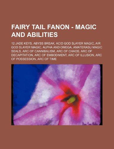9781234722685: Fairy Tail Fanon - Magic and Abilities: 12 Jade Keys, Abyss Break, Acid God Slayer Magic, Air God Slayer Magic, Alpha and Omega, Amaterasu Magic Seals