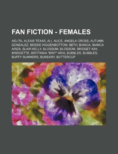 9781234722920: Fan Fiction - Females: Aelita, Alexis Texas, Ali, Alice, Angela Cross, Autumn Gonzalez, Bessie Higgenbottom, Beth, Bianca, Bianca Ariza, Blai