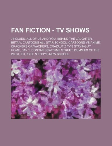 9781234723071: Fan Fiction - TV Shows: 78 clues, All Of Us And You, Behind The Laughter, Beta V, Cartoons All Star School, Cartoons VS Anime, Crackers Or Wackers, ... Dummies of the West, Ed, Kyle n Eddy's New S
