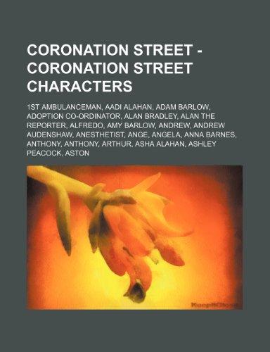 9781234740092: Coronation Street - Coronation Street Characters: 1st Ambulanceman, Aadi Alahan, Adam Barlow, Adoption Co-Ordinator, Alan Bradley, Alan the Reporter,