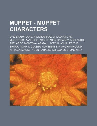 9781234742171: Muppet - Muppet Characters: 2102 Shady Lane, 7-Words-Max, A. Ligator, Am Monsters, Aanchoo, Abbot, Abby Cadabby, Abelardo, Abelardo Montoya, Abiga