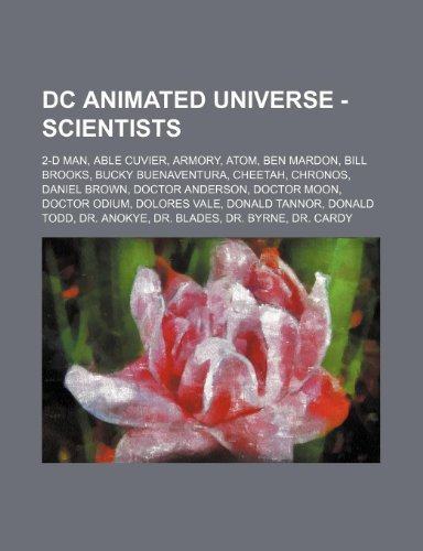 9781234744960: DC Animated Universe - Scientists: 2-D Man, Able Cuvier, Armory, Atom, Ben Mardon, Bill Brooks, Bucky Buenaventura, Cheetah, Chronos, Daniel Brown, ... Tannor, Donald Todd, Dr. Anokye, Dr. Blade