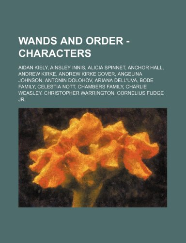 9781234745509: Wands and Order - Characters: Aidan Kiely, Ainsley Innis, Alicia Spinnet, Anchor Hall, Andrew Kirke, Andrew Kirke Cover, Angelina Johnson, Antonin D