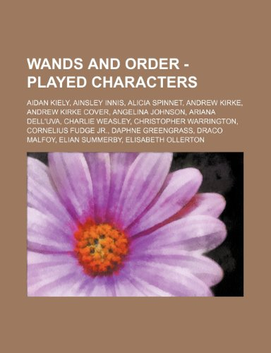 9781234745585: Wands and Order - Played Characters: Aidan Kiely, Ainsley Innis, Alicia Spinnet, Andrew Kirke, Andrew Kirke Cover, Angelina Johnson, Ariana Dell'uva,