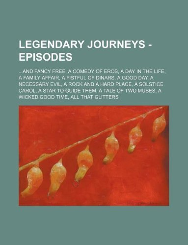 9781234745592: Legendary Journeys - Episodes: ...and Fancy Free, a Comedy of Eros, a Day in the Life, a Family Affair, a Fistful of Dinars, a Good Day, a Necessary