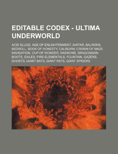 9781234746513: Editable Codex - Ultima Underworld: Acid Slugs, Age of Enlightenment, Avatar, Balrons, Bedroll, Book of Honesty, Caliburn, Crown of Maze Navigation, C