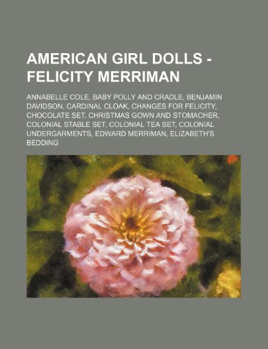 9781234747787: American Girl Dolls - Felicity Merriman: Annabelle Cole, Baby Polly and Cradle, Benjamin Davidson, Cardinal Cloak, Changes for Felicity, Chocolate Set