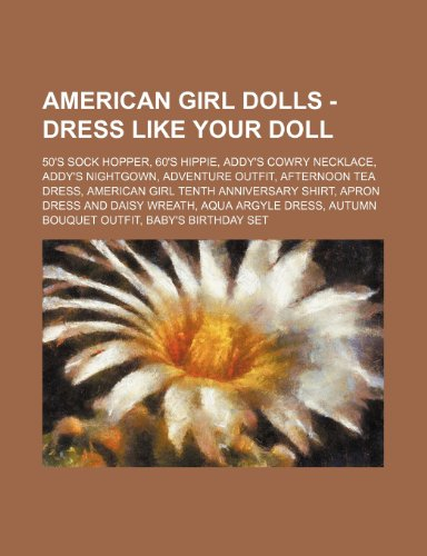 9781234747817: American Girl Dolls - Dress Like Your Doll: 50's Sock Hopper, 60's Hippie, Addy's Cowry Necklace, Addy's Nightgown, Adventure Outfit, Afternoon Tea ... Daisy Wreath, Aqua Argyle Dress, Autumn Bouqu
