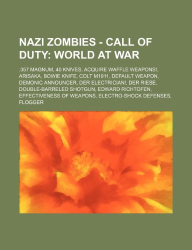 9781234751784: Nazi Zombies - Call of Duty: World at War: .357 Magnum, 40 Knives, Acquire Waffle Weapons!, Arisaka, Bowie Knife, Colt M1911, Default Weapon, Demon