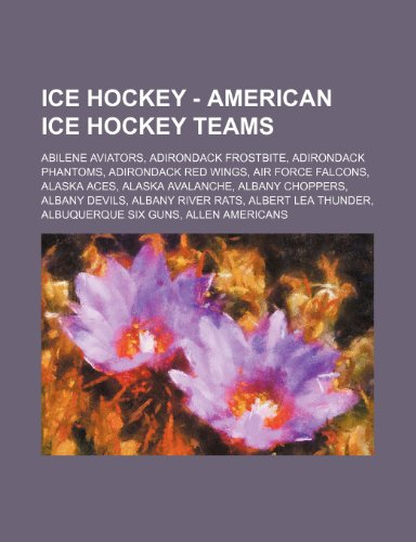 9781234754648: Ice Hockey - American Ice Hockey Teams: Abilene Aviators, Adirondack Frostbite, Adirondack Phantoms, Adirondack Red Wings, Air Force Falcons, Alaska A