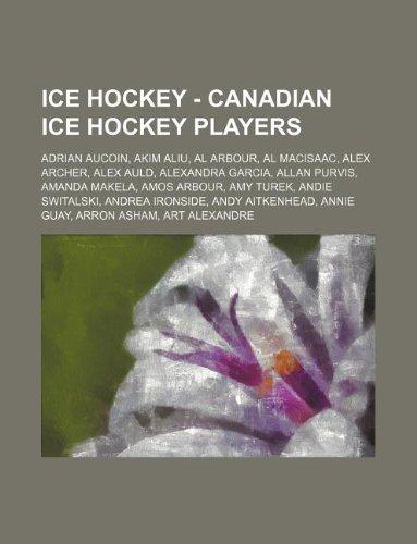 9781234754846: Ice Hockey - Canadian Ice Hockey Players: Adrian Aucoin, Akim Aliu, Al Arbour, Al Macisaac, Alex Archer, Alex Auld, Alexandra Garcia, Allan Purvis, Am