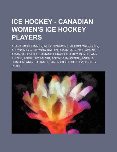 9781234754945: Ice Hockey - Canadian Women's Ice Hockey Players: Alana McElhinney, Alex Normore, Alexis Crossley, Allyson Fox, Alyssa Baldin, Amanda Benoit-Wark, Ama