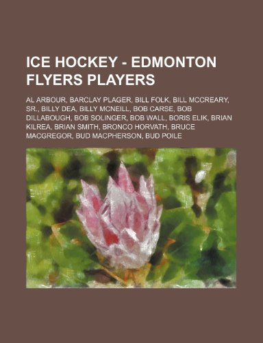 9781234755034: Ice Hockey - Edmonton Flyers Players: Al Arbour, Barclay Plager, Bill Folk, Bill McCreary, Sr., Billy Dea, Billy McNeill, Bob Carse, Bob Dillabough, B