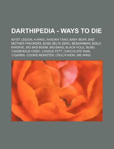 9781234759971: Darthipedia - Ways to Die: 501st Legion, A-Wing, Ahsoka Tano, Baby Bear, Bad Mother Frackers, Base Delta Zero, Beskarman, Bidlo Kwerve, Big Bad B