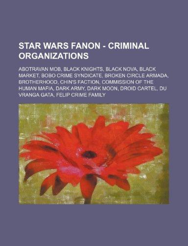 9781234761547: Star Wars Fanon - Criminal Organizations: Abotravan Mob, Black Knights, Black Nova, Black Market, Bobo Crime Syndicate, Broken Circle Armada, Brotherh