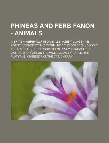 9781234762964: Phineas and Ferb Fanon - Animals: A British Werewolf in Danville, Agent C, Agent E, Agent T, Benedict the Worm, Biff the Goldfish, Bonnie the Ragdoll,