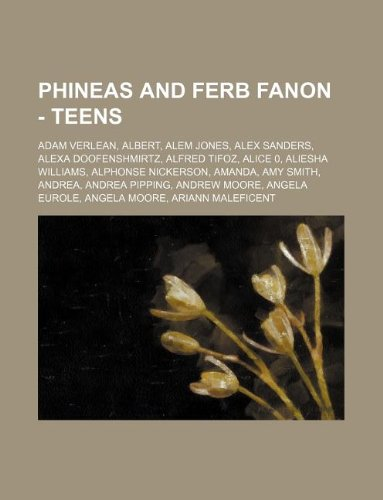 9781234763367: Phineas and Ferb Fanon - Teens: Adam Verlean, Albert, Alem Jones, Alex Sanders, Alexa Doofenshmirtz, Alfred Tifoz, Alice 0, Aliesha Williams, Alphonse