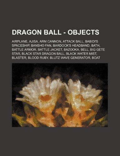 9781234768836: Dragon Ball - Objects: Airplane, Ajisa, Arm Cannon, Attack Ball, Babidi's Spaceship, Bansho Fan, Bardock's Headband, Bath, Battle Armor, Batt