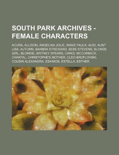 9781234769079: South Park Archives - Female Characters: Acura, Allison, Angelina Jolie, Annie Faulk, Audi, Aunt Lisa, Autumn, Barbra Streisand, Bebe Stevens, Blonde