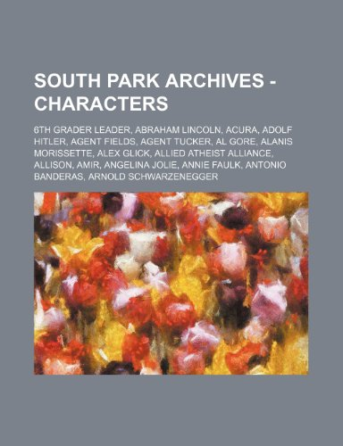 9781234769123: South Park Archives - Characters: 6th Grader Leader, Abraham Lincoln, Acura, Adolf Hitler, Agent Fields, Agent Tucker, Al Gore, Alanis Morissette, Ale