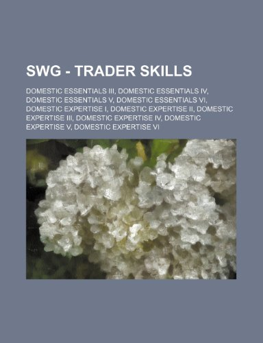 9781234769666: Swg - Trader Skills: Domestic Essentials III, Domestic Essentials IV, Domestic Essentials V, Domestic Essentials VI, Domestic Expertise I,