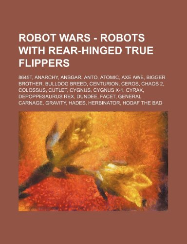 9781234774356: Robot Wars - Robots with Rear-Hinged True Flippers: 8645t, Anarchy, Ansgar, Anto, Atomic, Axe Awe, Bigger Brother, Bulldog Breed, Centurion, Ceros, Ch