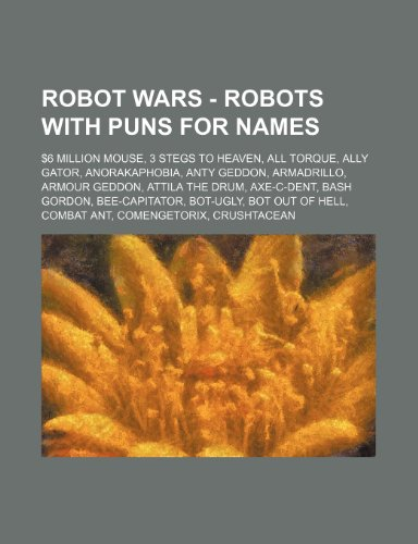 9781234774417: Robot Wars - Robots with Puns for Names: $6 Million Mouse, 3 Stegs to Heaven, All Torque, Ally Gator, Anorakaphobia, Anty Geddon, Armadrillo, Armour G