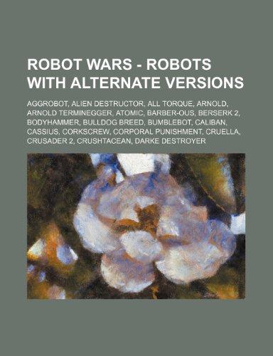 9781234774585: Robot Wars - Robots with Alternate Versions: Aggrobot, Alien Destructor, All Torque, Arnold, Arnold Terminegger, Atomic, Barber-Ous, Berserk 2, Bodyha